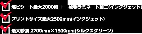 塩ビシート最大2000幅+一枚物ラミネート加工(インクジェット)、プリントサイズ最大2500mm(インクジェット)、 最大紗張 2700mm×1500mm(シルクスクリーン)